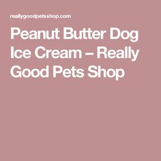 Peanut Butter Dog Ice Cream – Really Good Pets Shop