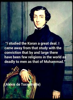 """I studied the Koran a great deal. I came away from that study with the conviction that by and large there have been few religions in the world as deadly to men as that of Muhammad."" (Alexis de Tocqueville)"