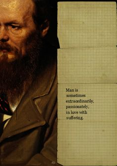 """Man is sometimes extraordinarily, passionately, in love with suffering."" - The Great Fyodor Dostoyevsky."