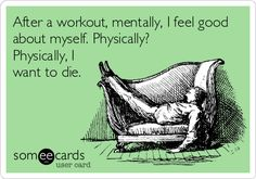 After a workout, mentally, I feel good about myself. Physically? Physically, I want to die.