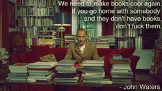 """¡a tomar nota (aunque pueda costar caro)!: """"we need to make books cool again. if you go home with somebody and they don't have books, don't fuck them"""". john waters"""