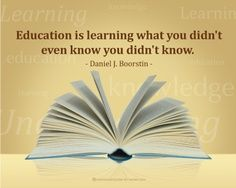 """Education is learning what you didn't even know you didn't know."" - Daniel J. Boorstin"