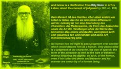 And below is a clarification from Billy Meier in Art zu Leben, about the concept of judgment (p.102, no. 292)     No human has the right to pass judgment over another which would defame him as a human. Only permissible is a judgment of the character, the way of speech, the form of the propriety as well as the type of behavior, without touching the dignity, as such, of the human, even if his collective deeds and behavior and his manner are unworthy of a human being.