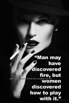 """Man may have discovered fire, but women discovered how to play with it."""