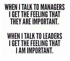 There's  a big difference between being a manager or being a real leader.