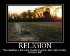 I've always been told it better to go hunting and think about god, then it is to go to church and think about hunting.