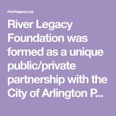 River Legacy Foundation was formed as a unique public/private partnership with the City of Arlington Parks and Recreation Department in 1988.