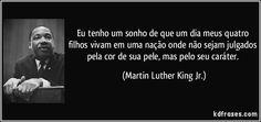 Eu tenho um sonho de que um dia meus quatro filhos vivam em uma nação onde não sejam julgados pela cor de sua pele, mas pelo seu caráter. (Martin Luther King Jr.)