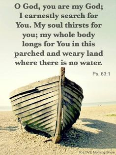 Psalm O God, you are my God; I earnestly search for You. My soul thirst for you; my whole body longs for You in this parched and weary land where there is no water. Bible Psalms, Bible Verses Quotes, Scriptures, Godly Quotes, Christian Life, Christian Quotes, Psalm 63, Longing For You, Favorite Bible Verses