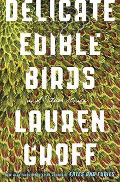 Delicate Edible Birds: And Other Stories. Lauren Groff. 5/7/17
