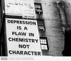 Depression is a flaw in chemistry not character.