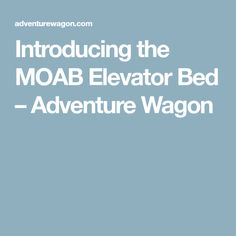 Introducing the MOAB Elevator Bed – Adventure Wagon