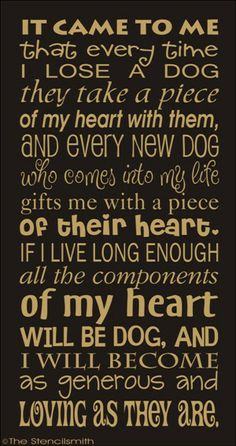 ♥ It came to me that every time I lose a dog they take a piece of my heart with them, and every new dog who comes into my life gifts me with a piece of their heart. ♥ If I live long enough all the components of my heart will be DOG... ♥