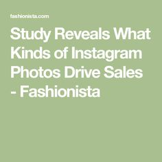 Study Reveals What Kinds of Instagram Photos Drive Sales - Fashionista