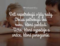 Deti nepotrebujú vždy rady. Občas potrebujú iba ruku, ktorá pohladí. Ucho, ktoré vypočuje a srdce, ktoré porozumie.