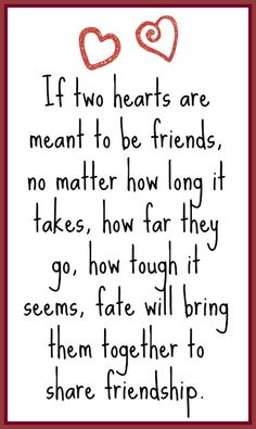 If two hearts are meant to be friends no matter how long it takes or how far they go how tough it seems fate will bring them together to share #friendship.  #friends