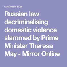 Russian law decriminalising domestic violence slammed by Prime Minister Theresa May - Mirror Online