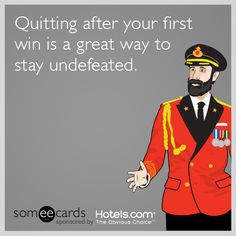 Quitting after your first win is a great way to stay undefeated.