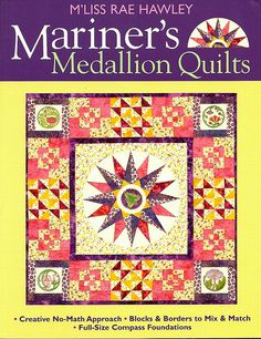 Mariner's Medallion by M'Liss Rae Hawley    Love mariner's compasses, but think they look complicated? They're not--not with this super-easy no-math method from M'liss Rae HawleyComplete photos, cutting instructions, and assembly diagrams, plus finishing and embellishing techniques and a big idea gallery make Mariner's Medallion Quilts the book that steers quilters on a steady course.  http://www.amazon.com/MLiss-Rae-Hawley/e/B001JRZJ8G/ref=sr_tc_2_0?qid=1359229857=1-2-ent