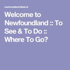 Welcome to Newfoundland :: To See & To Do :: Where To Go?