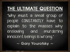 Why must a small group of people CONSTANTLY have to explain to the masses why enslaving and murdering innocent beings is wrong ~ the ultimate question courtesy Gary Yourofsky #vegan