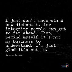 I just don't understand how dishonest low integrity people can get so far ahead. Then I remind myself it's not my business to understand. I'm just glad it's not me. - Kristen Butler #positiveenergyplus by positiveenergy_plus