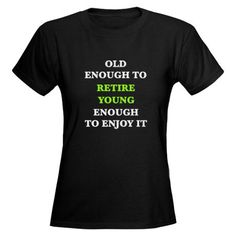 Old Enough to RETIRE...Young Enough to Enjoy it!