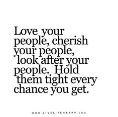 Love your people, cherish your people, look after your people.  Hold them tight every chance you get.