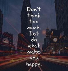 Don't think too much, Just do what makes you happy 😊😊😊 Positive Quotes, Motivational Quotes, Inspirational Quotes, What Makes You Happy, Are You Happy, Best Quotes, Love Quotes, Feel Good Quotes, Dont Think Too Much
