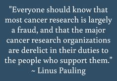 """Everyone should know that most cancer research is largely a fraud, and that the major cancer research organizations are derelict in their duties to the people who support them."" ~ Linus Pauling"