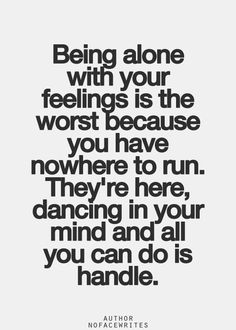 Being alone with your feelings is the worst because you have nowhere to run.  They're here, dancing in your mind and all you can do is handle.