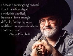 """""""There is a rumor going around that I have found god. I think this is unlikely because I have enough difficulty finding my keys, and there is empirical evidence they exist."""" Terry Pratchett"""