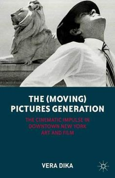 The (moving) pictures generation : the cinematic impulse in downtown New York art and film / Vera Dika - New York : Palgrave Macmillan, 2012
