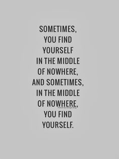 Sometimes you find yourself in the middle of nowhere. And sometimes, in the middle of nowhere, you find yourself.