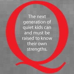 from the Quiet Manifesto by Susan Cain -- Please, world, do this! Don't continue bringing up children who think they are inferior because they consider their thoughts before speaking.
