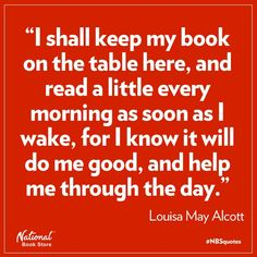 """I shall keep my book on the table here, and read a little every morning as soon as I wake, for I know it will do me good, and help me through the day."""" Louisa May Alcott"""