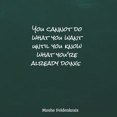 """""""You cannot do what you want until you know what you're already doing."""" - Moshe Feldenkrais  http://www.theshiftnetwork.com/?utm_source=pinterest&utm_medium=social&utm_campaign=quotes"""