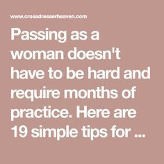 Passing as a woman doesn't have to be hard and require months of practice. Here are 19 simple tips for crossdressing that will help you pass as a woman.