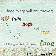 "1 Corinthians 13:13. One of my all-time favorite Bible verses! ""Love never fails. Let love be your highest goal.""-1 Corinthians 13:8 & 14:1"