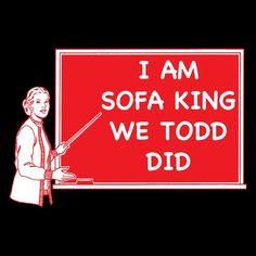 I AM SOFA KING WE TODD DID Funny T-SHIRT