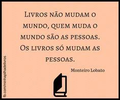 """""""Livros não mudam o mundo, quem muda o mundo são as pessoas. Os livros só mudam as pessoas"""" - Monteiro Lobato"""