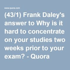 (43/1) Frank Daley's answer to Why is it hard to concentrate on your studies two weeks prior to your exam? - Quora