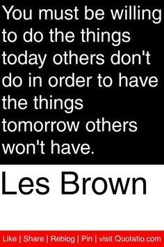 Les Brown - You must be willing to do the things today others don't do in order to have the things tomorrow others won't have. #quotations #quotes