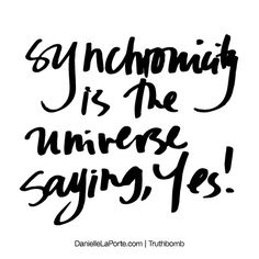 Synchronicity is the universe saying, Yes! Subscribe: DanielleLaPorte.com #Truthbomb #Words #Quotes