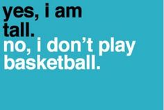 Tall people problems, so me, everyone thinks that I can play basketball cuz of my height, just no