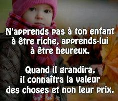 Do not teach your child to be rich, teach them to be happy. When they grow up, they will know the value of things and not their price. My Daughter Quotes, Good Motivation, Quote Citation, French Quotes, Learn French, My Mood, Positive Attitude, True Quotes, Cool Words