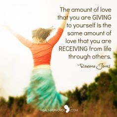 The amount of love that you are GIVING to yourself is the same amount of love that you are RECEIVING from life through others. ~ Roxana Jones