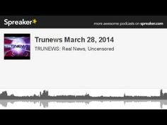 Trunews March 28, 2014 (made with Spreaker)