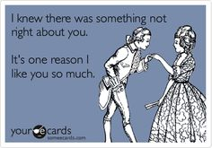 I knew there was something not right about you. It's one reason I like you so much.