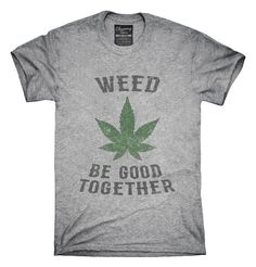Weed Be Good Together Funny T-Shirts, Hoodies, Tank Tops